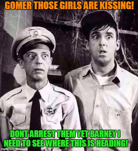 Lesbians Come to Mayberry! | GOMER THOSE GIRLS ARE KISSING! DONT ARREST THEM YET BARNEY I NEED TO SEE WHERE THIS IS HEADING! | image tagged in shocked in mayberry,lesbians | made w/ Imgflip meme maker