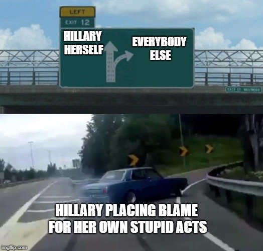 Left Exit 12 Off Ramp Meme | EVERYBODY ELSE HILLARY PLACING BLAME FOR HER OWN STUPID ACTS HILLARY HERSELF | image tagged in memes,left exit 12 off ramp | made w/ Imgflip meme maker