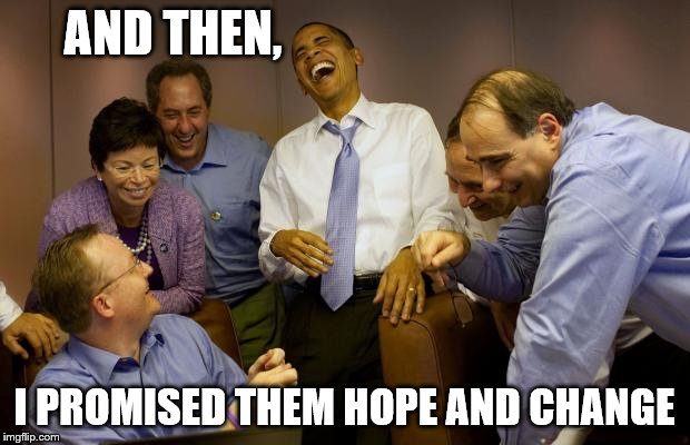 And then I said Obama |  AND THEN, I PROMISED THEM HOPE AND CHANGE | image tagged in memes,and then i said obama | made w/ Imgflip meme maker