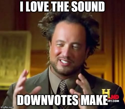 Ancient Aliens Meme | I LOVE THE SOUND DOWNVOTES MAKE | image tagged in memes,ancient aliens | made w/ Imgflip meme maker