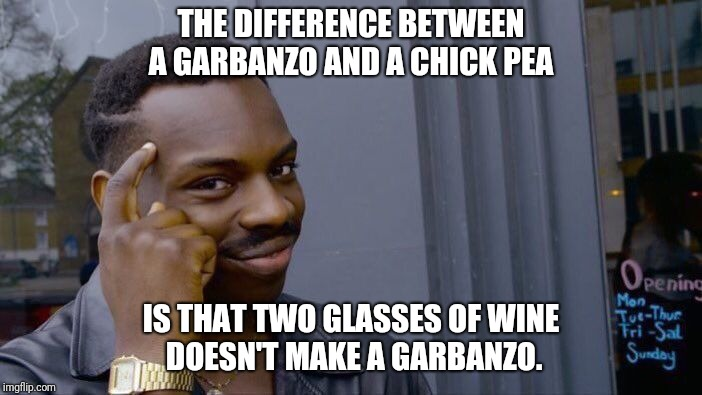 Roll Safe Think About It Meme | THE DIFFERENCE BETWEEN A GARBANZO AND A CHICK PEA IS THAT TWO GLASSES OF WINE DOESN'T MAKE A GARBANZO. | image tagged in memes,roll safe think about it | made w/ Imgflip meme maker