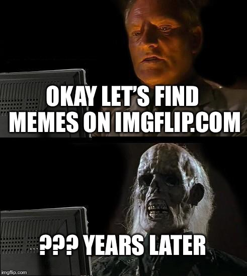 Ill Just Wait Here Meme | OKAY LET'S FIND MEMES ON IMGFLIP.COM ??? YEARS LATER | image tagged in memes,ill just wait here | made w/ Imgflip meme maker