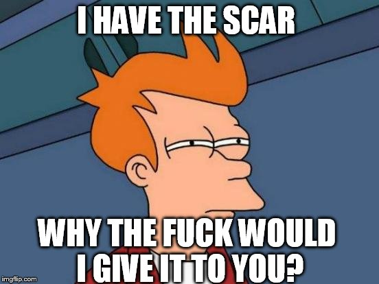 Futurama Fry Meme | I HAVE THE SCAR WHY THE F**K WOULD I GIVE IT TO YOU? | image tagged in memes,futurama fry | made w/ Imgflip meme maker
