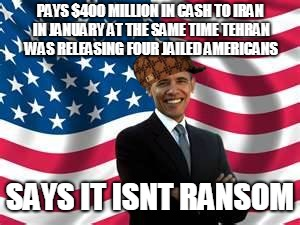 Obama | PAYS $400 MILLION IN CASH TO IRAN IN JANUARY AT THE SAME TIME TEHRAN WAS RELEASING FOUR JAILED AMERICANS SAYS IT ISNT RANSOM | image tagged in memes,obama,scumbag | made w/ Imgflip meme maker
