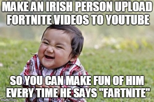 "No offense intended to any Irish people. Just a joke (Reposted my own meme to fix it). | MAKE AN IRISH PERSON UPLOAD FORTNITE VIDEOS TO YOUTUBE SO YOU CAN MAKE FUN OF HIM EVERY TIME HE SAYS ""FARTNITE"" 