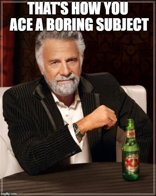 The Most Interesting Man In The World Meme | THAT'S HOW YOU ACE A BORING SUBJECT | image tagged in memes,the most interesting man in the world | made w/ Imgflip meme maker