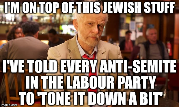 Corbyn - completely on top of all this Jewish stuff | I'M ON TOP OF THIS JEWISH STUFF I'VE TOLD EVERY ANTI-SEMITE IN THE LABOUR PARTY TO 'TONE IT DOWN A BIT' | image tagged in tracy ullman - corbyn,funny,corbyn eww,communist socialist,anti-semitism,party of hate | made w/ Imgflip meme maker