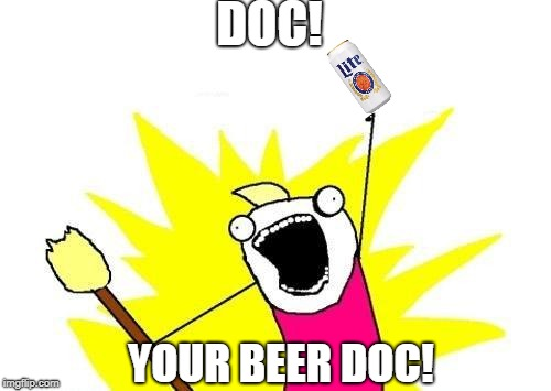X All The Y Meme | DOC! YOUR BEER DOC! | image tagged in memes,x all the y | made w/ Imgflip meme maker