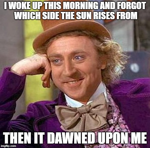 Creepy Condescending Wonka Meme | I WOKE UP THIS MORNING AND FORGOT WHICH SIDE THE SUN RISES FROM THEN IT DAWNED UPON ME | image tagged in memes,creepy condescending wonka,morning,sun,sleep | made w/ Imgflip meme maker