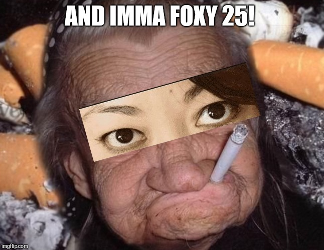 AND IMMA FOXY 25! | made w/ Imgflip meme maker