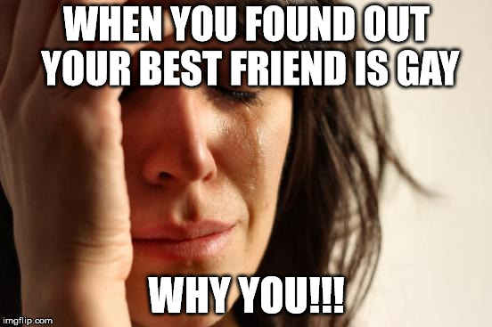 First World Problems Meme | WHEN YOU FOUND OUT YOUR BEST FRIEND IS GAY WHY YOU!!! | image tagged in memes,first world problems | made w/ Imgflip meme maker