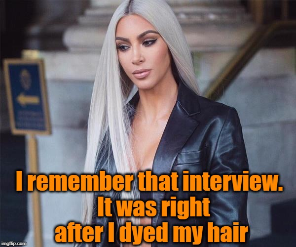 I remember that interview.  It was right after I dyed my hair | made w/ Imgflip meme maker