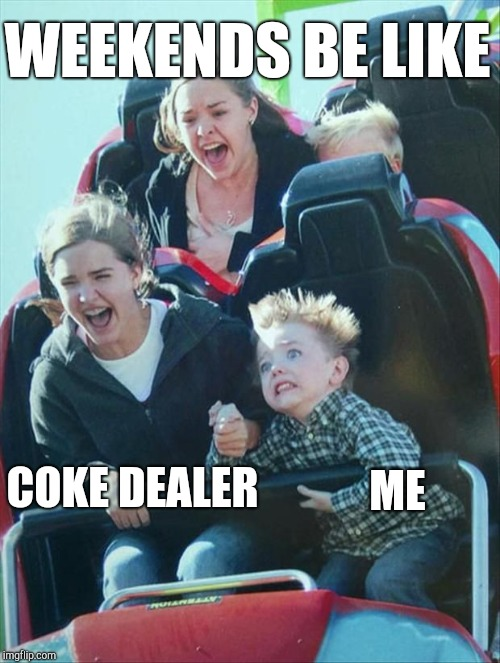 Weekenders | COKE DEALER ME WEEKENDS BE LIKE | image tagged in weekend,party,cocaine,imgflip users | made w/ Imgflip meme maker