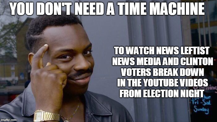 Roll Safe Think About It Meme | YOU DON'T NEED A TIME MACHINE TO WATCH NEWS LEFTIST NEWS MEDIA AND CLINTON VOTERS BREAK DOWN IN THE YOUTUBE VIDEOS FROM ELECTION NIGHT | image tagged in memes,roll safe think about it | made w/ Imgflip meme maker