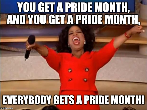 Oprah You Get A Meme | YOU GET A PRIDE MONTH, AND YOU GET A PRIDE MONTH, EVERYBODY GETS A PRIDE MONTH! | image tagged in memes,oprah you get a | made w/ Imgflip meme maker
