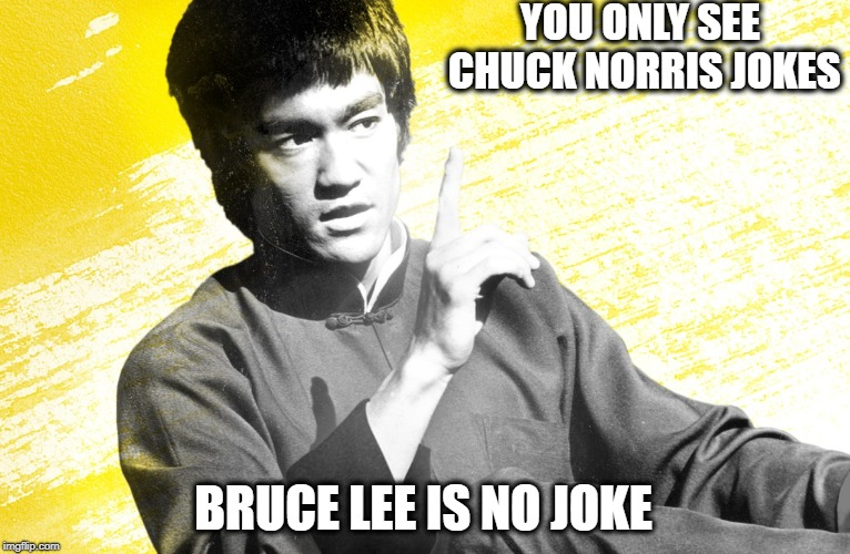 Is it Bruce Lee Week? | YOU ONLY SEE CHUCK NORRIS JOKES BRUCE LEE IS NO JOKE | image tagged in bruce lee,chuck norris,chuck norris approves | made w/ Imgflip meme maker