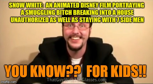 SNOW WHITE:  AN ANIMATED DISNEY FILM PORTRAYING A SMUGGLING B**CH BREAKING INTO A HOUSE UNAUTHORIZED AS WELL AS STAYING WITH 7 SIDE MEN YOU  | image tagged in nostalgia critic - you know for kids | made w/ Imgflip meme maker