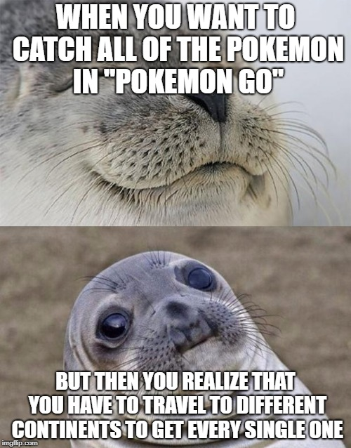 "Short Satisfaction VS Truth Meme | WHEN YOU WANT TO CATCH ALL OF THE POKEMON IN ""POKEMON GO"" BUT THEN YOU REALIZE THAT YOU HAVE TO TRAVEL TO DIFFERENT CONTINENTS TO GET EVERY  