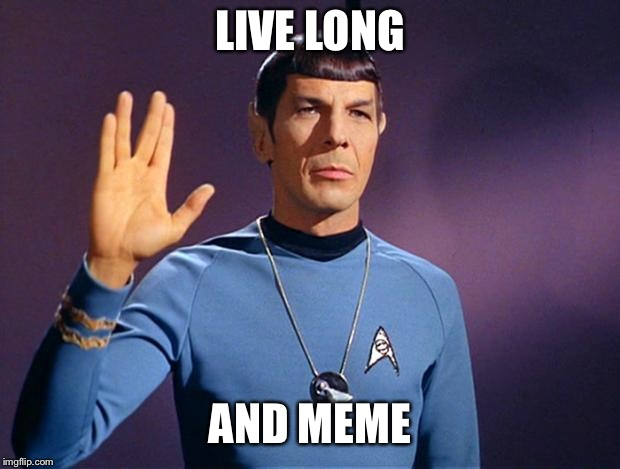 Spock approves | LIVE LONG AND MEME | image tagged in live,prosper,meme,memes,spock,trekkie | made w/ Imgflip meme maker