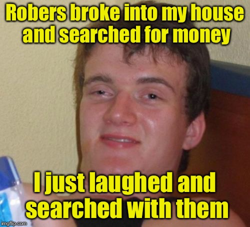 10 Guy Meme | Robers broke into my house and searched for money I just laughed and searched with them | image tagged in memes,10 guy | made w/ Imgflip meme maker