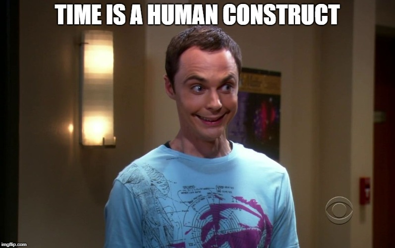 sheldon | TIME IS A HUMAN CONSTRUCT | image tagged in sheldon | made w/ Imgflip meme maker