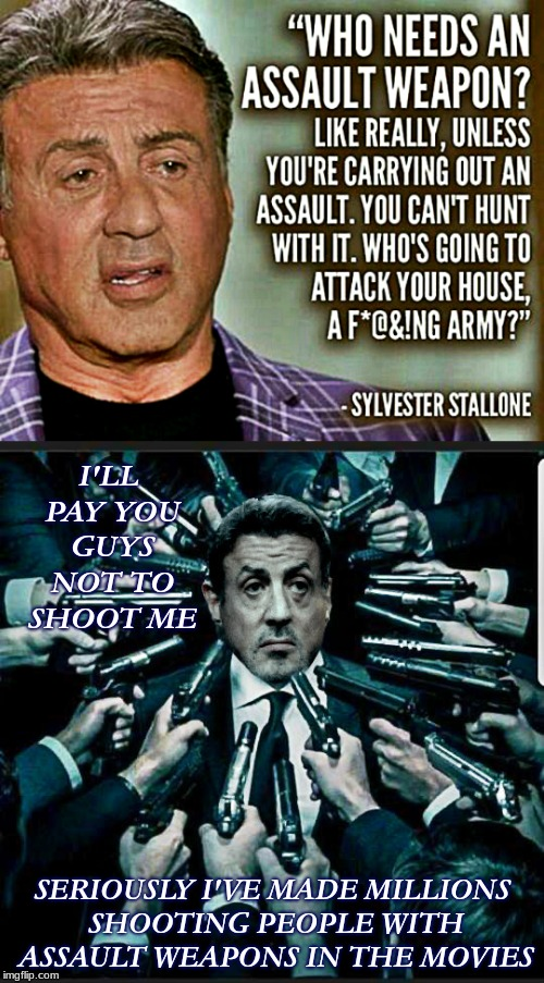 Really dude??? | I'LL PAY YOU GUYS NOT TO SHOOT ME SERIOUSLY I'VE MADE MILLIONS SHOOTING PEOPLE WITH ASSAULT WEAPONS IN THE MOVIES | image tagged in sylvester stallone,gun control,hypocrite | made w/ Imgflip meme maker