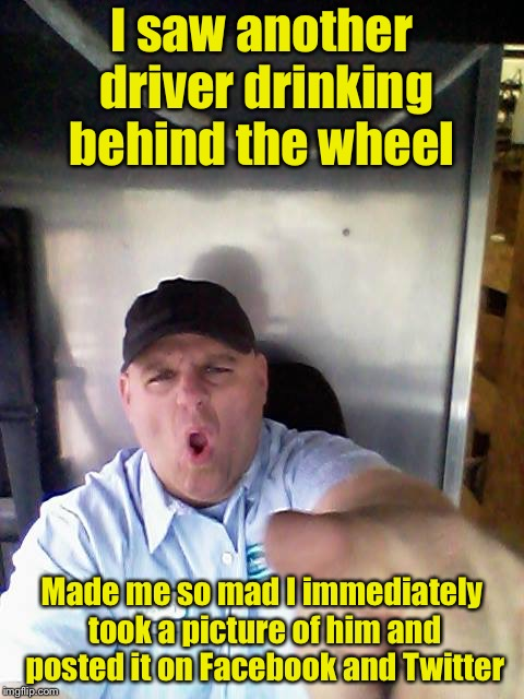 The other way around |  I saw another driver drinking behind the wheel; Made me so mad I immediately took a picture of him and posted it on Facebook and Twitter | image tagged in truck driver,texting and driving,texting,irony,hypocrisy,memes | made w/ Imgflip meme maker