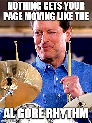 NOTHING GETS YOUR PAGE MOVING LIKE THE AL GORE RHYTHM | image tagged in al gore rhythm | made w/ Imgflip meme maker