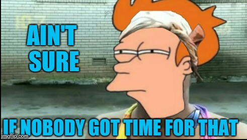 Bad Photoshop Sunday. | AIN'T SURE IF NOBODY GOT TIME FOR THAT | image tagged in memes,aint nobody got time for that,futurama fry | made w/ Imgflip meme maker