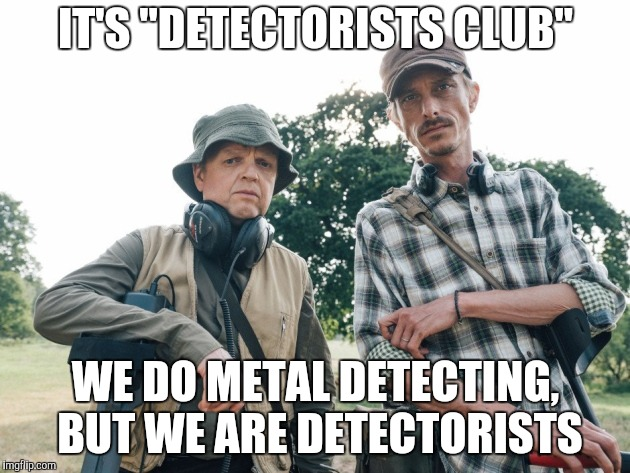 "IT'S ""DETECTORISTS CLUB"" WE DO METAL DETECTING, BUT WE ARE DETECTORISTS 