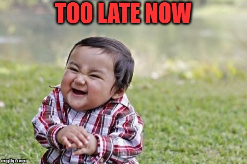 Evil Toddler Meme | TOO LATE NOW | image tagged in memes,evil toddler | made w/ Imgflip meme maker