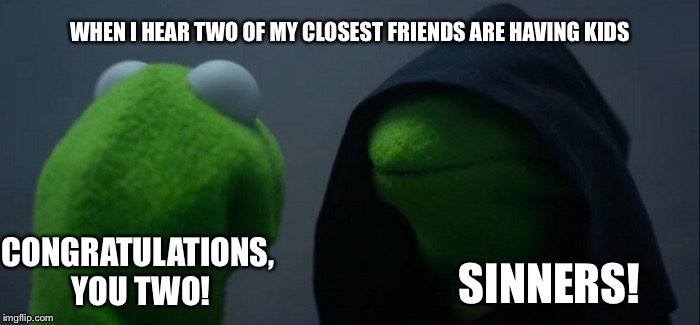 Evil Kermit Meme | CONGRATULATIONS, YOU TWO! SINNERS! WHEN I HEAR TWO OF MY CLOSEST FRIENDS ARE HAVING KIDS | image tagged in memes,evil kermit | made w/ Imgflip meme maker