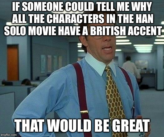 That Would Be Great | IF SOMEONE COULD TELL ME WHY ALL THE CHARACTERS IN THE HAN SOLO MOVIE HAVE A BRITISH ACCENT THAT WOULD BE GREAT | image tagged in memes,that would be great,han solo,solo,star wars | made w/ Imgflip meme maker