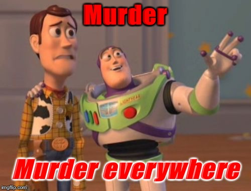 X, X Everywhere Meme | Murder Murder everywhere | image tagged in memes,x x everywhere | made w/ Imgflip meme maker