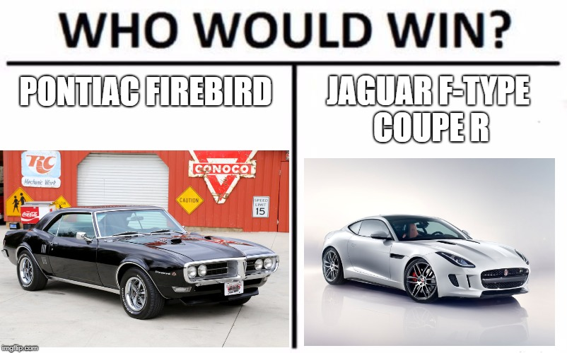 PONTIAC FIREBIRD JAGUAR F-TYPE COUPE R | image tagged in who would win,cars,meme | made w/ Imgflip meme maker