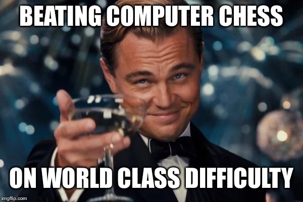 Leonardo Dicaprio Cheers |  BEATING COMPUTER CHESS; ON WORLD CLASS DIFFICULTY | image tagged in memes,leonardo dicaprio cheers,unbelievable,unbreaklp,chess,computer | made w/ Imgflip meme maker
