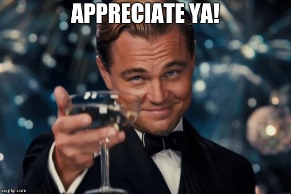 Leonardo Dicaprio Cheers Meme | APPRECIATE YA! | image tagged in memes,leonardo dicaprio cheers | made w/ Imgflip meme maker