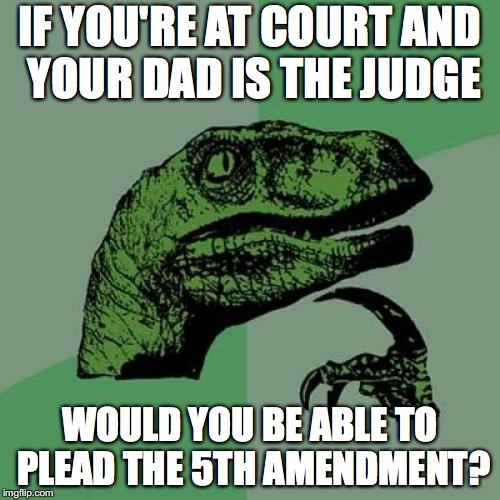 Philosoraptor Meme | IF YOU'RE AT COURT AND YOUR DAD IS THE JUDGE WOULD YOU BE ABLE TO PLEAD THE 5TH AMENDMENT? | image tagged in memes,philosoraptor | made w/ Imgflip meme maker