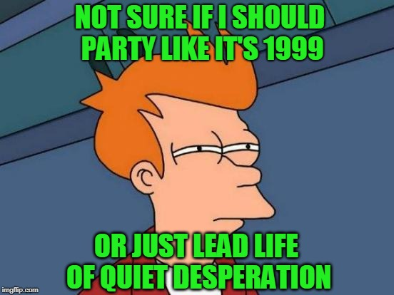 Consider the Options | NOT SURE IF I SHOULD PARTY LIKE IT'S 1999 OR JUST LEAD LIFE OF QUIET DESPERATION | image tagged in memes,futurama fry,desperate | made w/ Imgflip meme maker