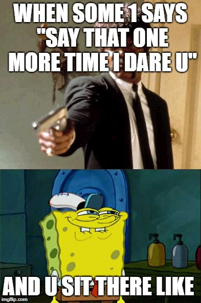 "say it one more time | WHEN SOME 1 SAYS ""SAY THAT ONE MORE TIME I DARE U"" AND U SIT THERE LIKE 