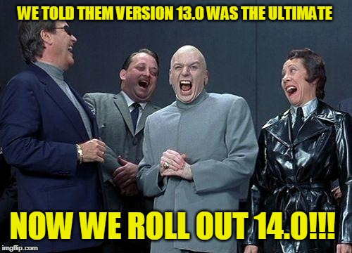 Technology Run Amok | WE TOLD THEM VERSION 13.0 WAS THE ULTIMATE NOW WE ROLL OUT 14.0!!! | image tagged in laughing villains,technology | made w/ Imgflip meme maker