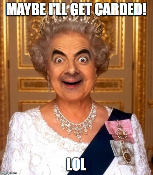 Bean Queen Lizzy | MAYBE I'LL GET CARDED! LOL | image tagged in bean queen lizzy | made w/ Imgflip meme maker