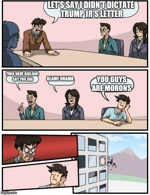 Boardroom Meeting Suggestion Meme | LET'S SAY I DIDN'T DICTATE TRUMP JR'S LETTER THEN HAVE GIULIANI SAY YOU DID BLAME OBAMA YOU GUYS ARE MORONS | image tagged in memes,boardroom meeting suggestion | made w/ Imgflip meme maker