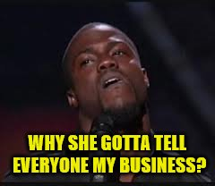 WHY SHE GOTTA TELL EVERYONE MY BUSINESS? | made w/ Imgflip meme maker