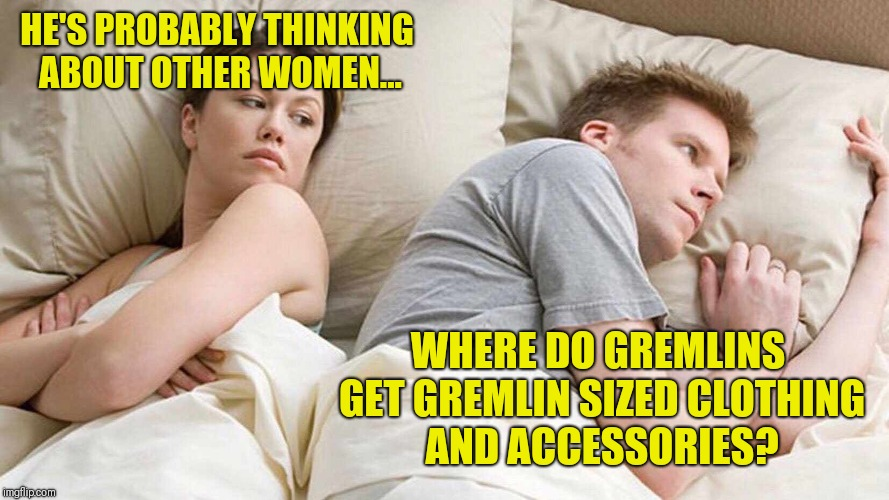 I bet he's thinking about other women  | HE'S PROBABLY THINKING ABOUT OTHER WOMEN... WHERE DO GREMLINS GET GREMLIN SIZED CLOTHING AND ACCESSORIES? | image tagged in i bet he's thinking about other women,gremlins | made w/ Imgflip meme maker