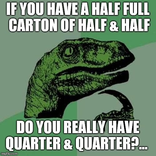 Philosoraptor Meme | IF YOU HAVE A HALF FULL CARTON OF HALF & HALF DO YOU REALLY HAVE QUARTER & QUARTER?... | image tagged in memes,philosoraptor,jbmemegeek,milk carton | made w/ Imgflip meme maker
