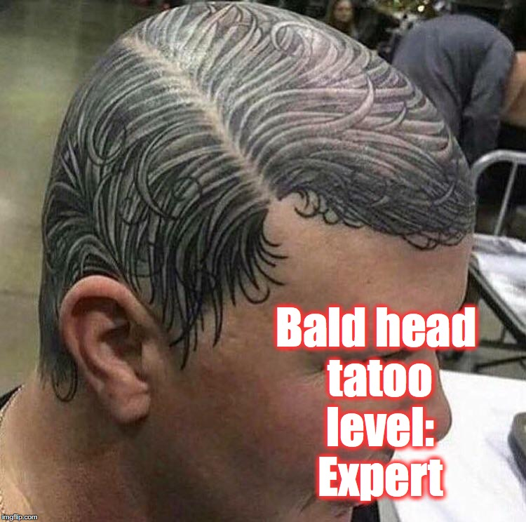 Bald head tatoo level: Expert | made w/ Imgflip meme maker