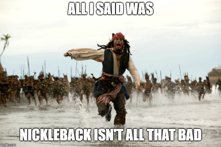 They are kinda shit though | ALL I SAID WAS NICKLEBACK ISN'T ALL THAT BAD | image tagged in jack sparow,nickleback,bands,music,pop culture | made w/ Imgflip meme maker