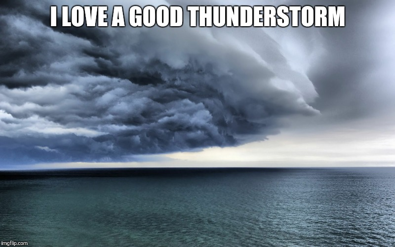 I LOVE A GOOD THUNDERSTORM | image tagged in storm | made w/ Imgflip meme maker