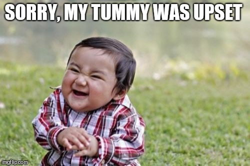 Evil Toddler Meme | SORRY, MY TUMMY WAS UPSET | image tagged in memes,evil toddler | made w/ Imgflip meme maker